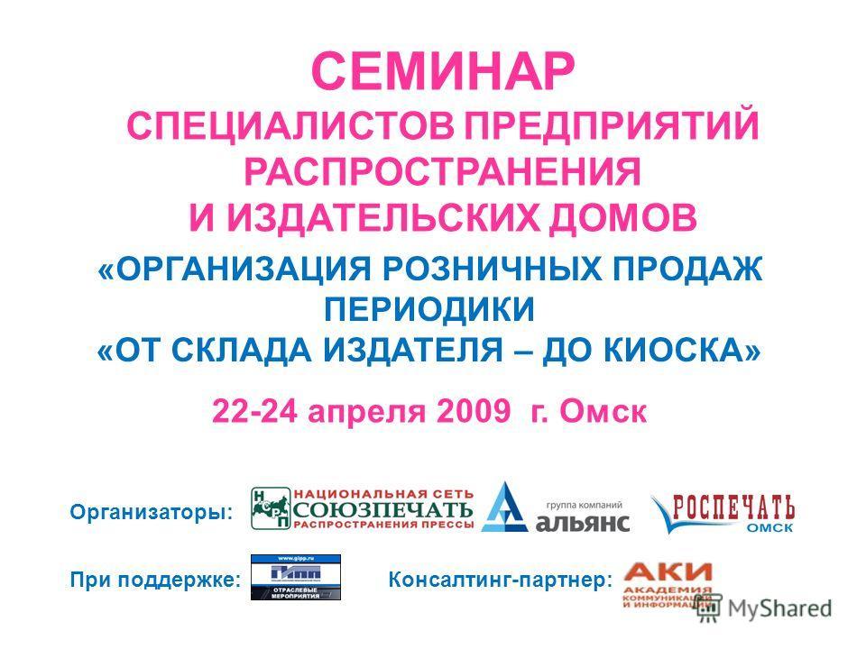 СЕМИНАР СПЕЦИАЛИСТОВ ПРЕДПРИЯТИЙ РАСПРОСТРАНЕНИЯ И ИЗДАТЕЛЬСКИХ ДОМОВ 22-24 апреля 2009 г. Омск «ОРГАНИЗАЦИЯ РОЗНИЧНЫХ ПРОДАЖ ПЕРИОДИКИ «ОТ СКЛАДА ИЗДАТЕЛЯ – ДО КИОСКА» Организаторы: При поддержке:Консалтинг-партнер: