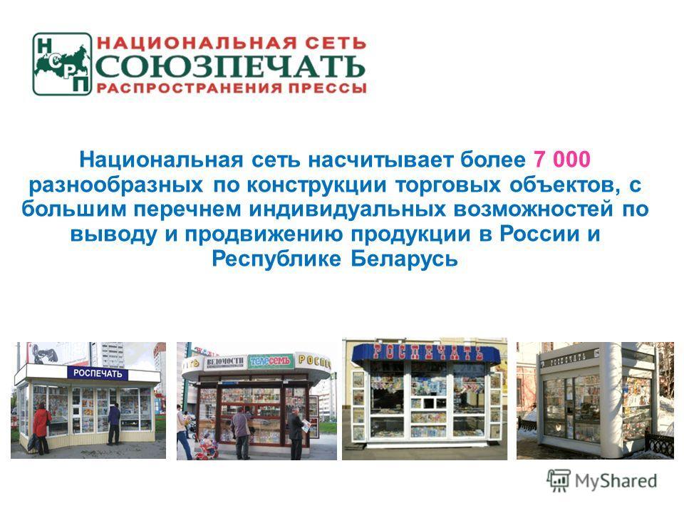 Национальная сеть насчитывает более 7 000 разнообразных по конструкции торговых объектов, с большим перечнем индивидуальных возможностей по выводу и продвижению продукции в России и Республике Беларусь