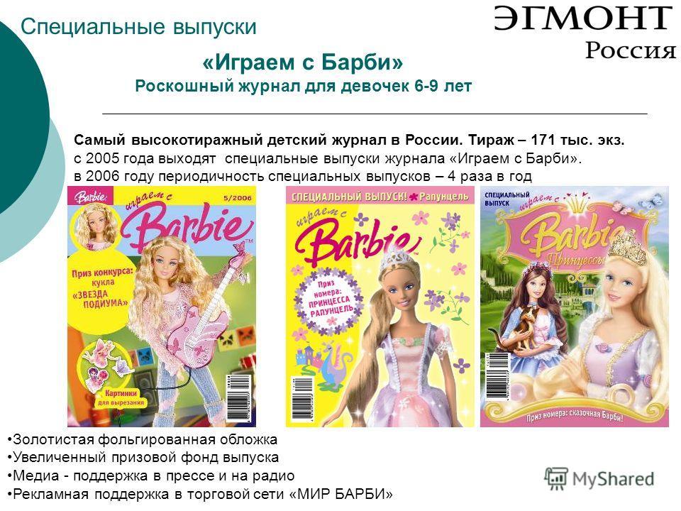 «Играем с Барби» Роскошный журнал для девочек 6-9 лет Самый высокотиражный детский журнал в России. Тираж – 171 тыс. экз. с 2005 года выходят специальные выпуски журнала «Играем с Барби». в 2006 году периодичность специальных выпусков – 4 раза в год