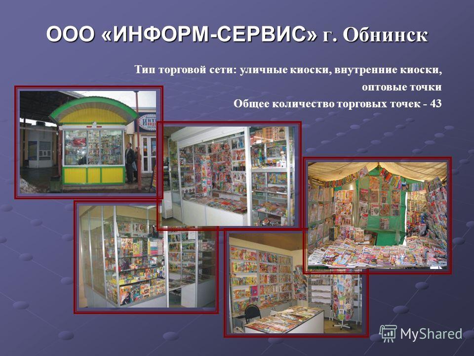 ООО «ИНФОРМ-СЕРВИС» г. Обнинск Тип торговой сети: уличные киоски, внутренние киоски, оптовые точки Общее количество торговых точек - 43