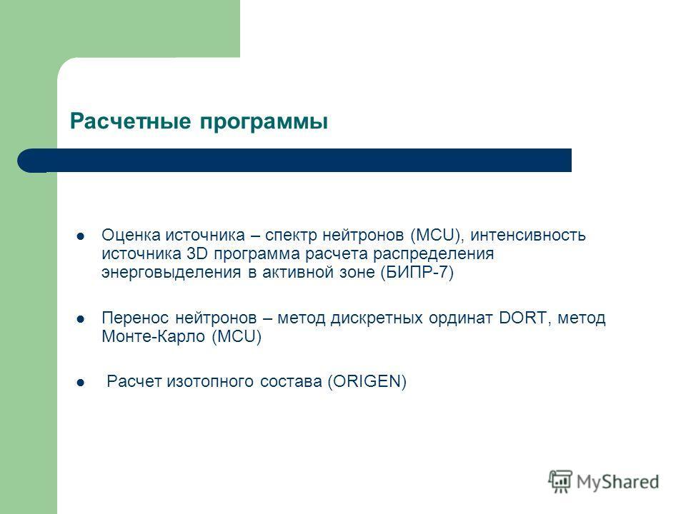 Расчетные программы Оценка источника – спектр нейтронов (MCU), интенсивность источника 3D программа расчета распределения энерговыделения в активной зоне (БИПР-7) Перенос нейтронов – метод дискретных ординат DORT, метод Монте-Карло (MCU) Расчет изото