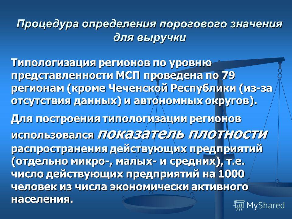 Процедура определения порогового значения для выручки Типологизация регионов по уровню представленности МСП проведена по 79 регионам (кроме Чеченской Республики (из-за отсутствия данных) и автономных округов). Для построения типологизации регионов ис
