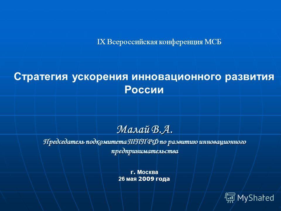 1 IX Всероссийская конференция МСБ Стратегия ускорения инновационного развития России Малай В.А. Председатель подкомитета ТПП РФ по развитию инновационного предпринимательства г. Москва 26 мая 2009 года