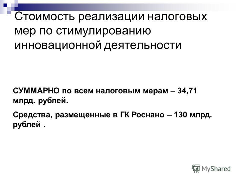Стоимость реализации налоговых мер по стимулированию инновационной деятельности СУММАРНО по всем налоговым мерам – 34,71 млрд. рублей. Средства, размещенные в ГК Роснано – 130 млрд. рублей.
