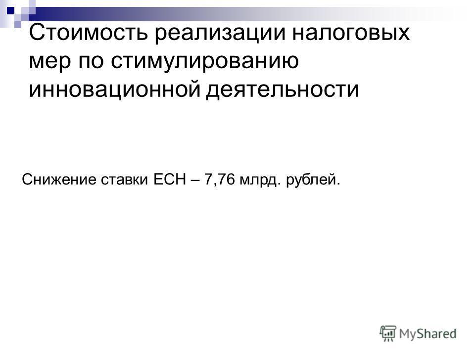 Стоимость реализации налоговых мер по стимулированию инновационной деятельности Снижение ставки ЕСН – 7,76 млрд. рублей.
