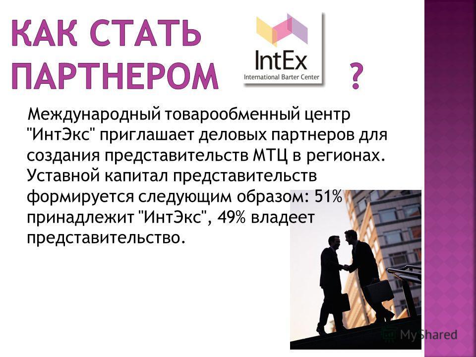 Международный товарообменный центр ИнтЭкс приглашает деловых партнеров для создания представительств МТЦ в регионах. Уставной капитал представительств формируется следующим образом: 51% принадлежит ИнтЭкс, 49% владеет представительство.