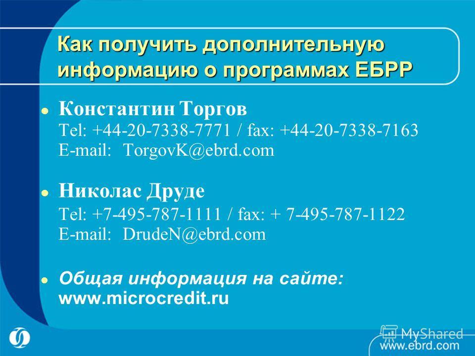 Как получить дополнительную информацию о программах ЕБРР Константин Торгов Tel: +44-20-7338-7771 / fax: +44-20-7338-7163 E-mail: TorgovK@ebrd.com Николас Друде Tel: +7-495-787-1111 / fax: + 7-495-787-1122 E-mail: DrudeN@ebrd.com Общая информация на с
