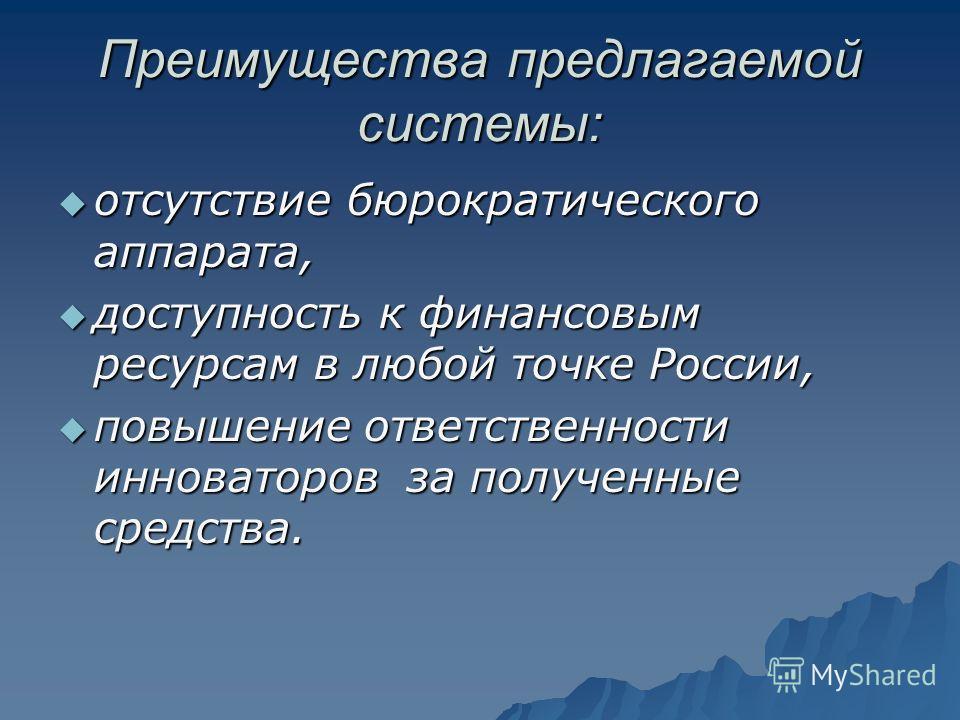 Преимущества предлагаемой системы: отсутствие бюрократического аппарата, отсутствие бюрократического аппарата, доступность к финансовым ресурсам в любой точке России, доступность к финансовым ресурсам в любой точке России, повышение ответственности и
