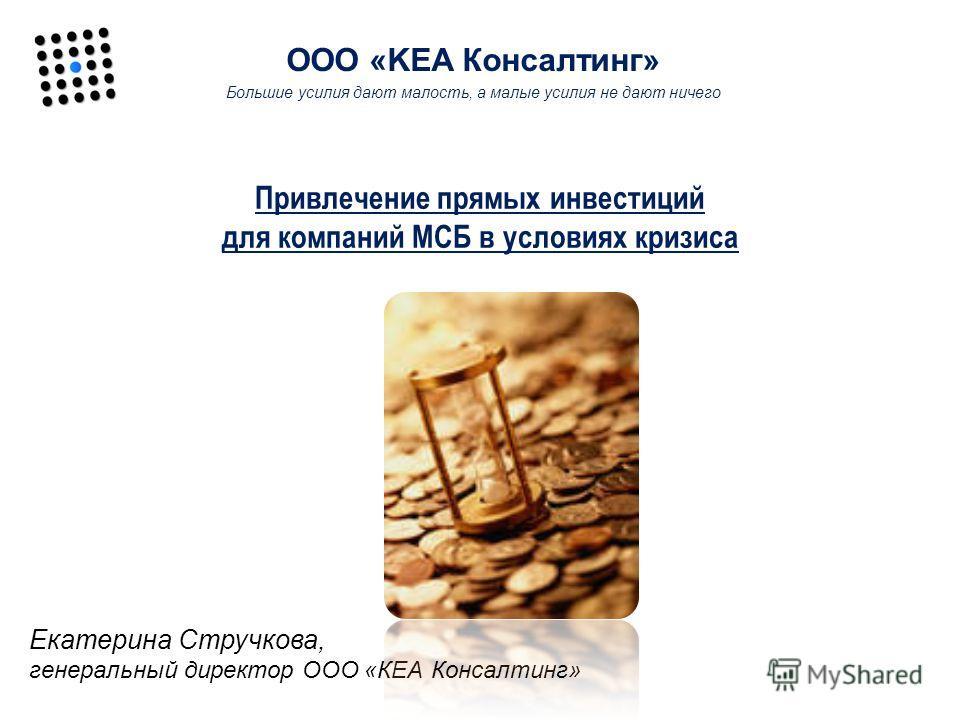 Привлечение прямых инвестиций для компаний МСБ в условиях кризиса Екатерина Стручкова, генеральный директор ООО «КЕА Консалтинг» ООО «KEA Консалтинг» Большие усилия дают малость, а малые усилия не дают ничего