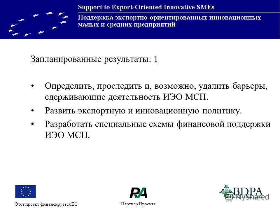 Партнер Проекта Этот проект финансируется ЕС Запланированные результаты: 1 Определить, проследить и, возможно, удалить барьеры, сдерживающие деятельность ИЭО МСП. Развить экспортную и инновационную политику. Разработать специальные схемы финансовой п