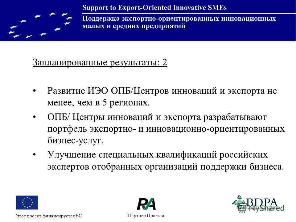 Партнер Проекта Этот проект финансируется ЕС Запланированные результаты: 2 Развитие ИЭО ОПБ/Центров инноваций и экспорта не менее, чем в 5 регионах. ОПБ/ Центры инноваций и экспорта разрабатывают портфель экспортно- и инновационно-ориентированных биз