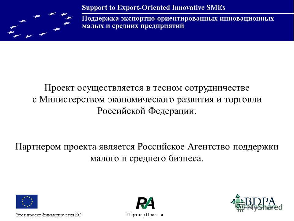 Партнер Проекта Этот проект финансируется ЕС Проект осуществляется в тесном сотрудничестве с Министерством экономического развития и торговли Российской Федерации. Партнером проекта является Российское Агентство поддержки малого и среднего бизнеса.