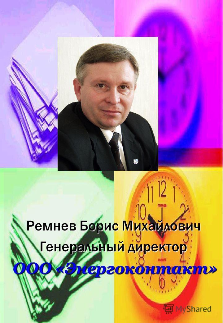 Ремнев Борис Михайлович Генеральный директор ООО «Энергоконтакт» ООО «Энергоконтакт»