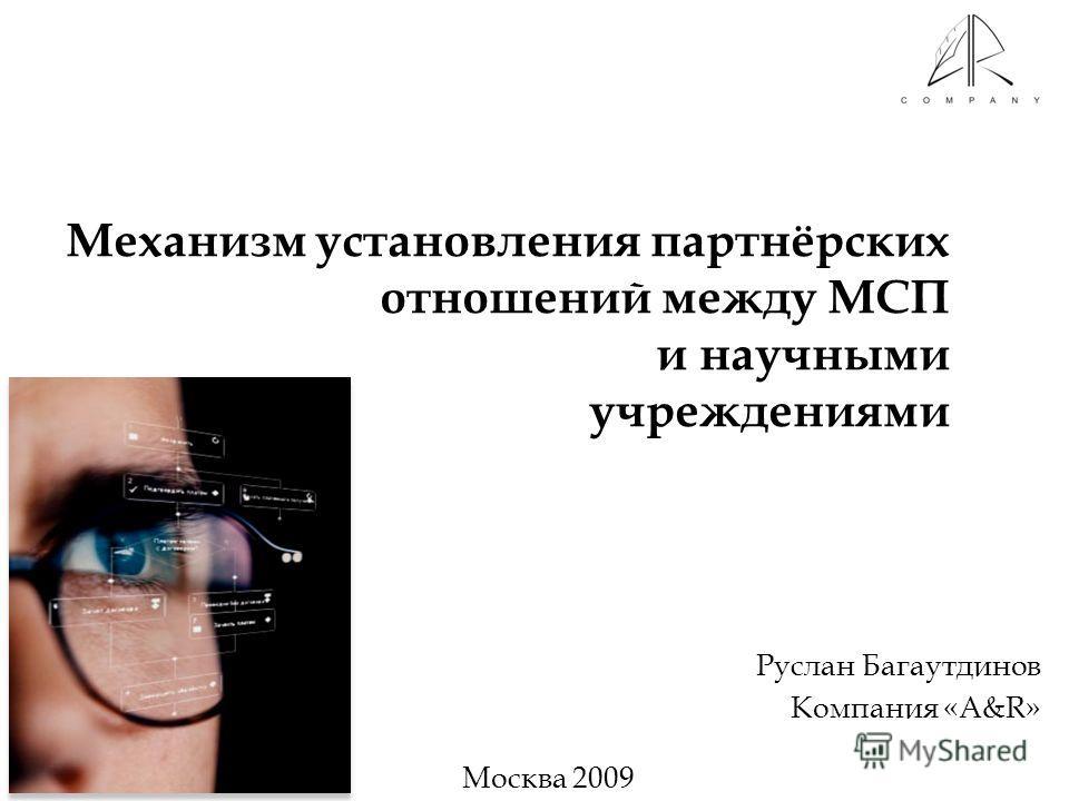 Механизм установления партнёрских отношений между МСП и научными учреждениями Руслан Багаутдинов Компания «A&R» Москва 2009