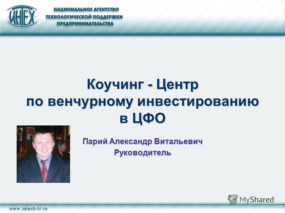Коучинг - Центр по венчурному инвестированию в ЦФО Парий Александр Витальевич Руководитель
