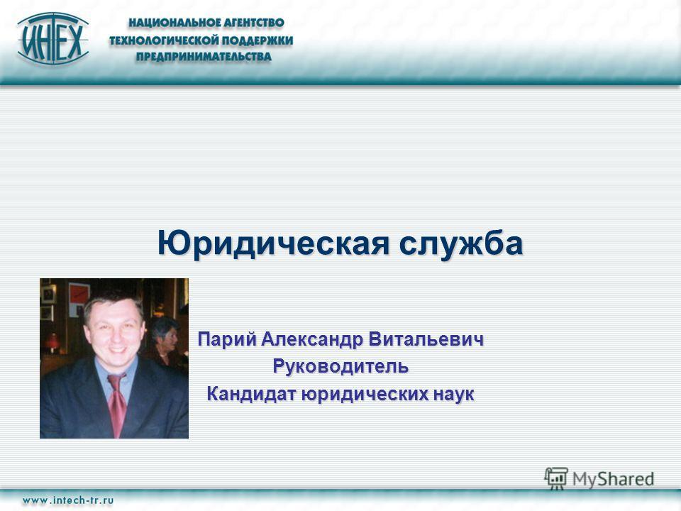 Юридическая служба Парий Александр Витальевич Руководитель Кандидат юридических наук