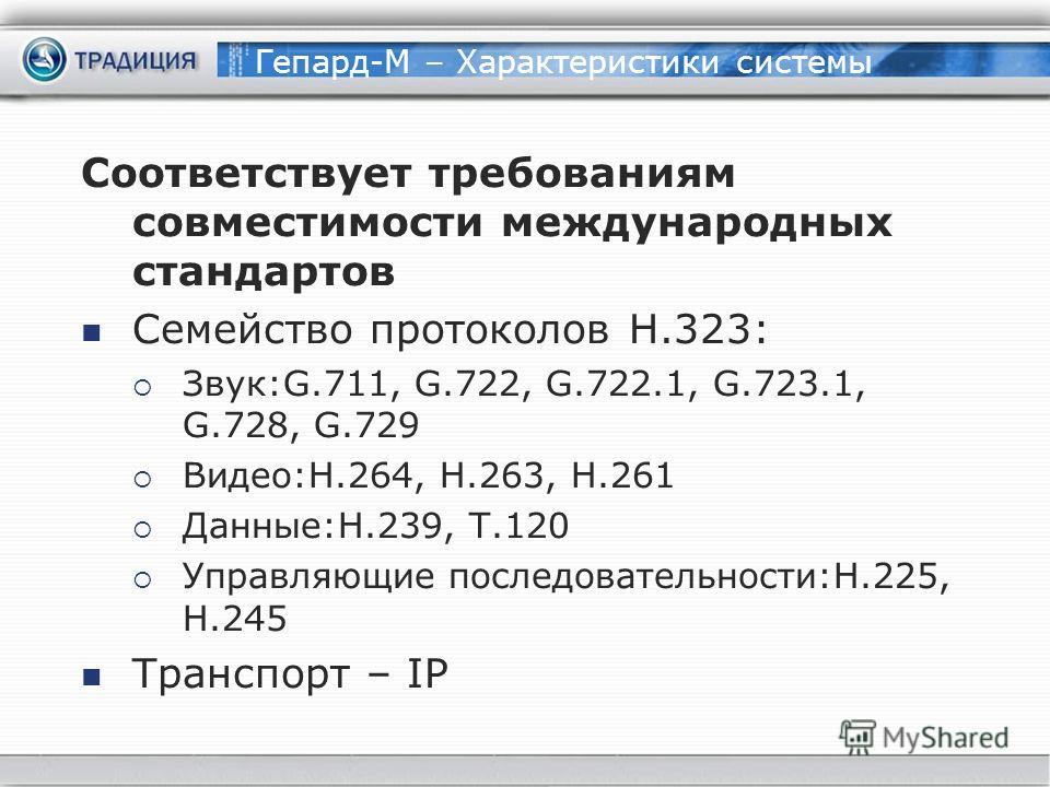 Гепард-М – Характеристики системы Соответствует требованиям совместимости международных стандартов Семейство протоколов H.323: Звук:G.711, G.722, G.722.1, G.723.1, G.728, G.729 Видео:H.264, H.263, H.261 Данные:H.239, T.120 Управляющие последовательно