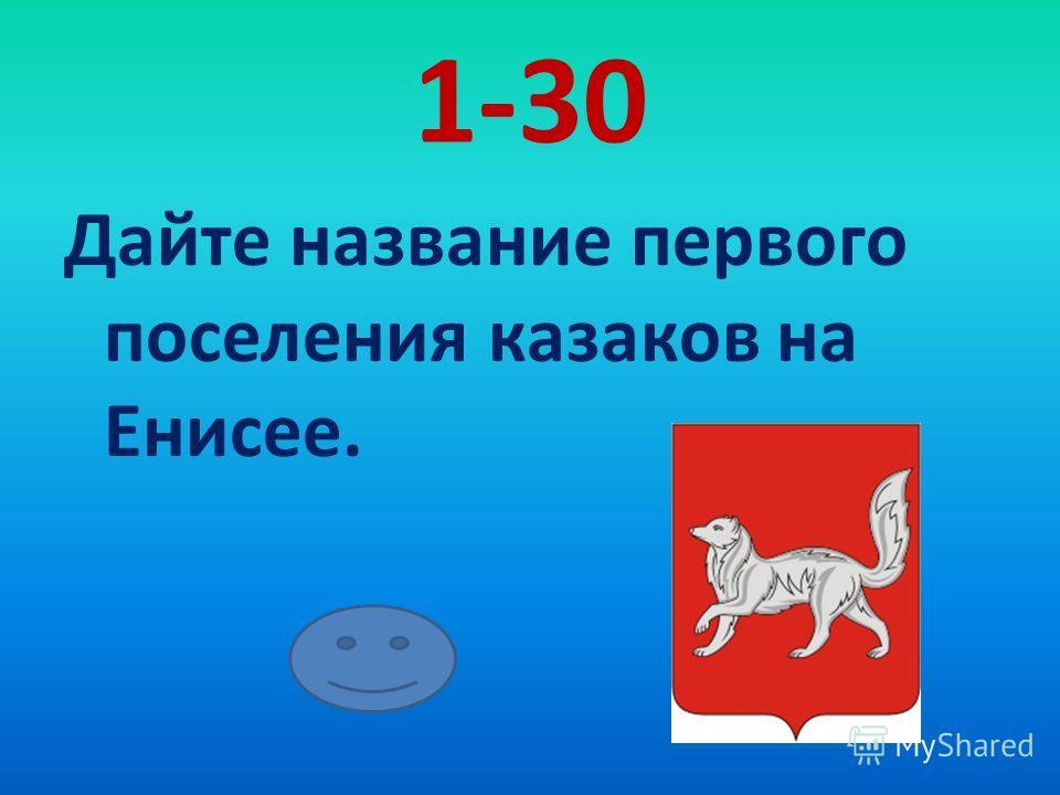1-30 Дайте название первого поселения казаков на Енисее.