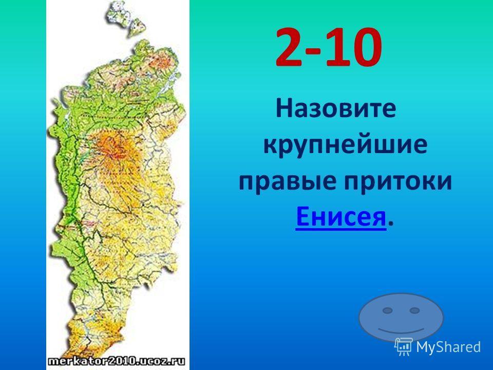 2-10 Назовите крупнейшие правые притоки Енисея. Енисея