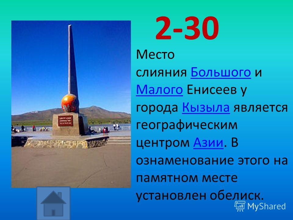 2-30 Место слияния Большого и Большого МалогоМалого Енисеев у города Кызыла является географическим центром Азии. В ознаменование этого на памятном месте установлен обелиск.КызылаАзии
