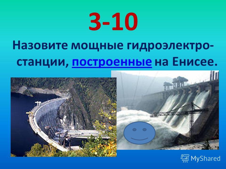 3-10 Назовите мощные гидроэлектро- станции, построенные на Енисее.построенные
