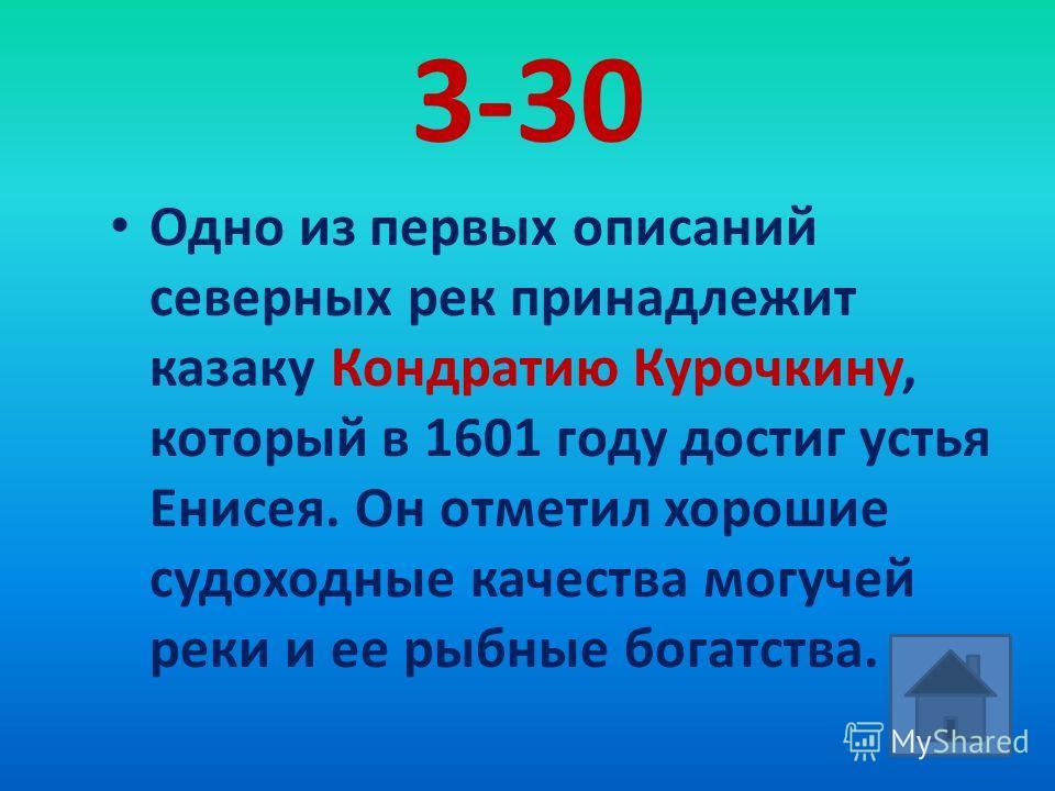 3-30 Одно из первых описаний северных рек принадлежит казаку Кондратию Курочкину, который в 1601 году достиг устья Енисея. Он отметил хорошие судоходные качества могучей реки и ее рыбные богатства.