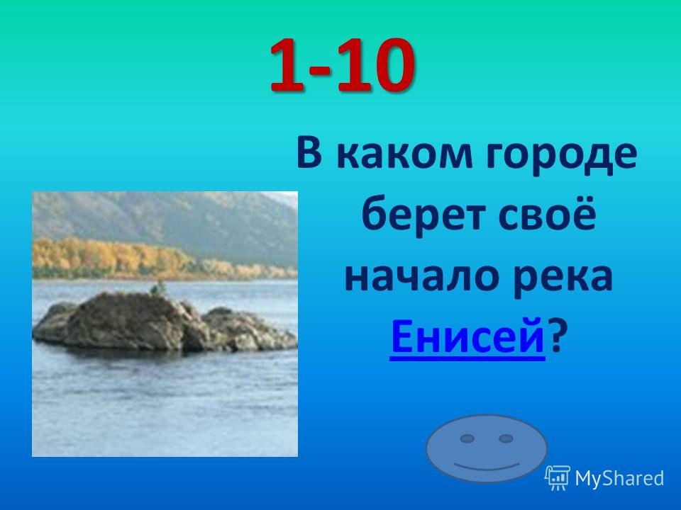 1-10 В каком городе берет своё начало река Енисей? Енисей
