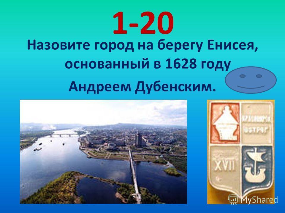 1-20 Назовите город на берегу Енисея, основанный в 1628 году Андреем Дубенским.