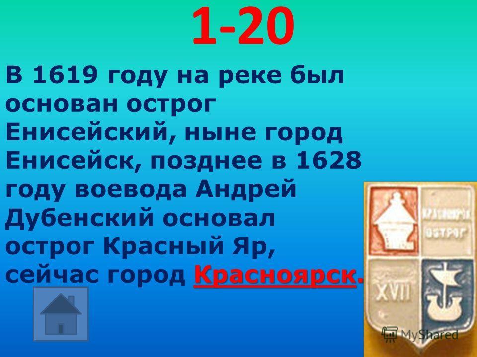 1-20 Красноярск. В 1619 году на реке был основан острог Енисейский, ныне город Енисейск, позднее в 1628 году воевода Андрей Дубенский основал острог Красный Яр, сейчас город Красноярск.