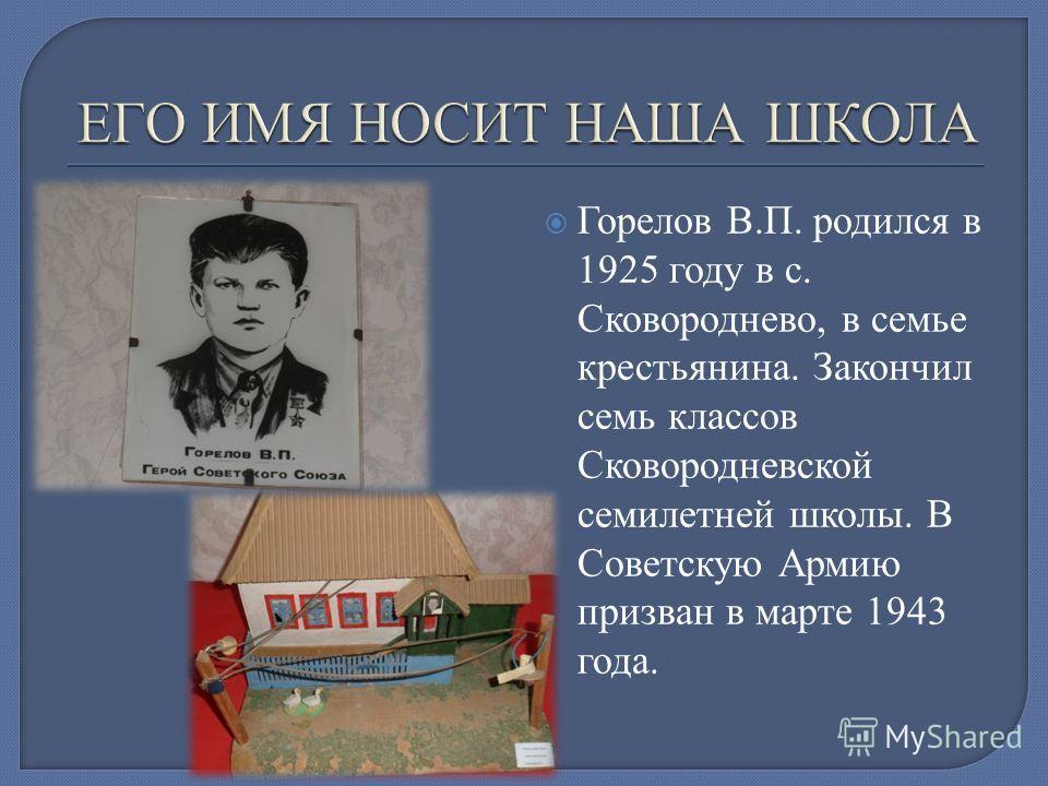 Горелов В.П. родился в 1925 году в с. Сковороднево, в семье крестьянина. Закончил семь классов Сковородневской семилетней школы. В Советскую Армию призван в марте 1943 года.