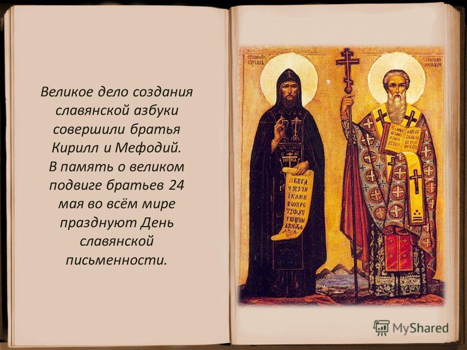 Великое дело создания славянской азбуки совершили братья Кирилл и Мефодий. В память о великом подвиге братьев 24 мая во всём мире празднуют День славянской письменности.