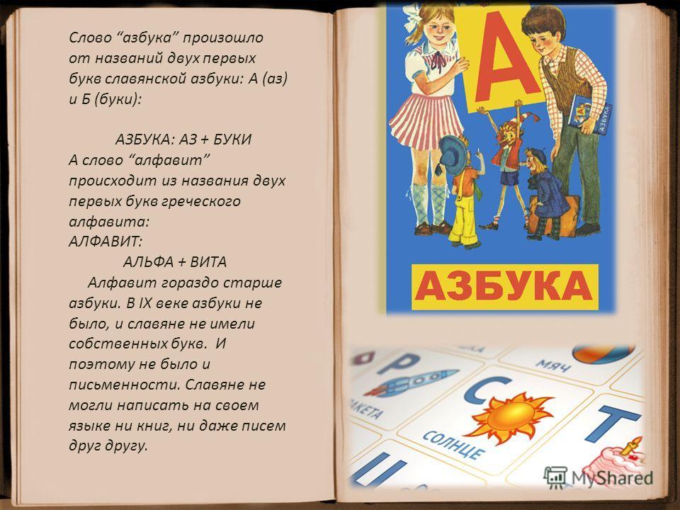 Слово азбука произошло от названий двух первых букв славянской азбуки: А (аз) и Б (буки): АЗБУКА: АЗ + БУКИ А слово алфавит происходит из названия двух первых букв греческого алфавита: АЛФАВИТ: АЛЬФА + ВИТА Алфавит гораздо старше азбуки. В IX веке аз