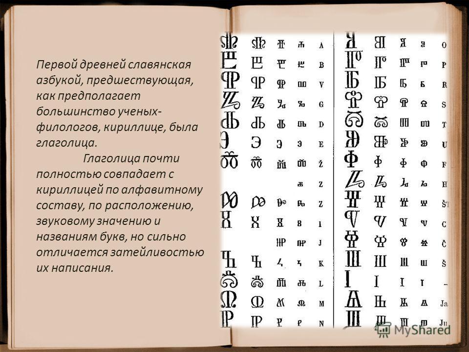 Первой древней славянская азбукой, предшествующая, как предполагает большинство ученых- филологов, кириллице, была глаголица. Глаголица почти полностью совпадает с кириллицей по алфавитному составу, по расположению, звуковому значению и названиям бук