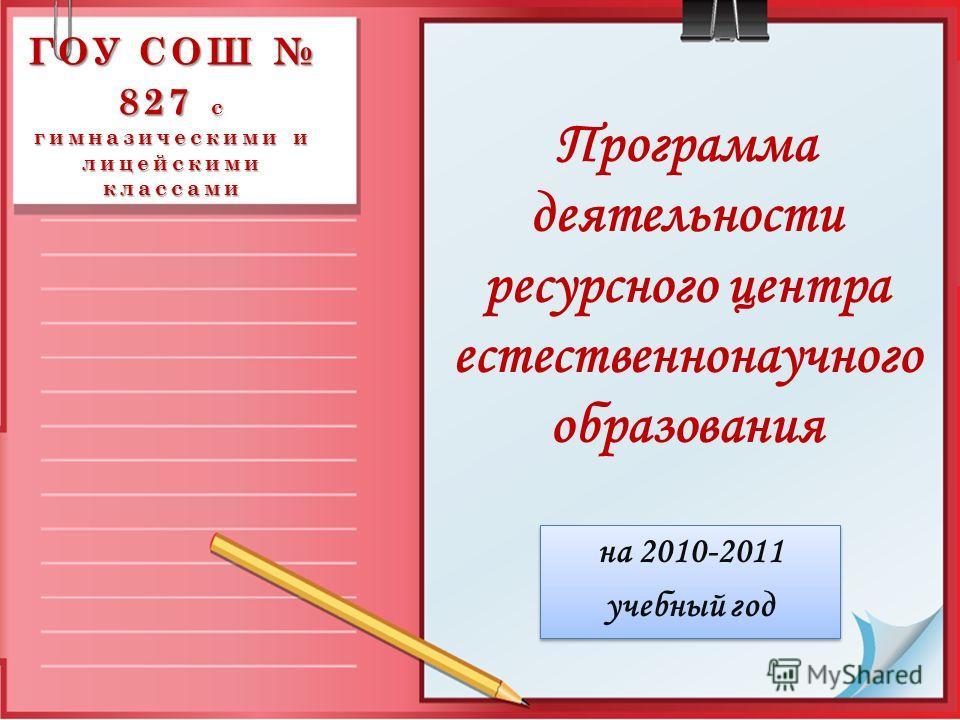 ГОУ СОШ 827 с гимназическими и лицейскими классами на 2010-2011 учебный год на 2010-2011 учебный год Программа деятельности ресурсного центра естественнонаучного образования