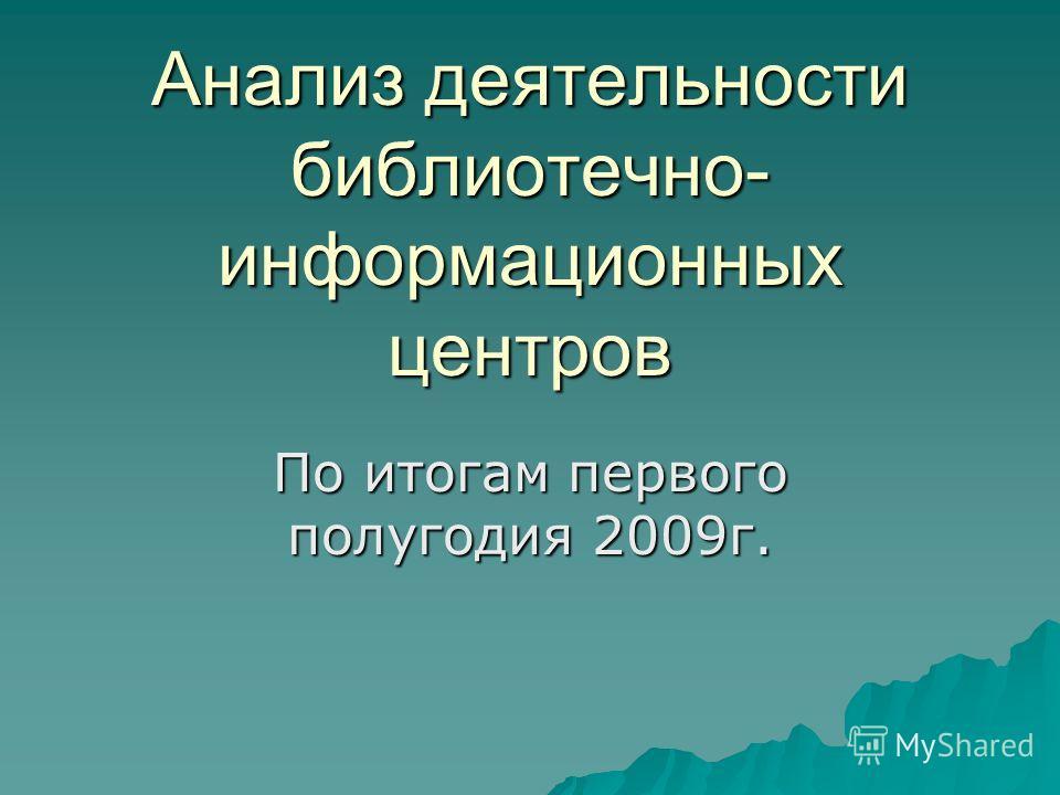 Анализ деятельности библиотечно- информационных центров По итогам первого полугодия 2009г.