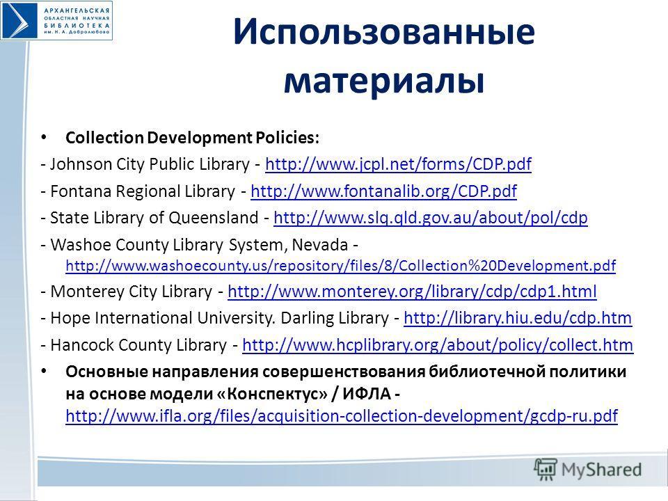 Использованные материалы Collection Development Policies: - Johnson City Public Library - http://www.jcpl.net/forms/CDP.pdfhttp://www.jcpl.net/forms/CDP.pdf - Fontana Regional Library - http://www.fontanalib.org/CDP.pdfhttp://www.fontanalib.org/CDP.p