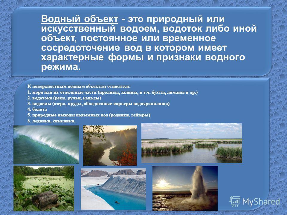 Водный объект - это природный или искусственный водоем, водоток либо иной объект, постоянное или временное сосредоточение вод в котором имеет характерные формы и признаки водного режима.. К поверхностным водным объектам относятся: 1. моря или их отде