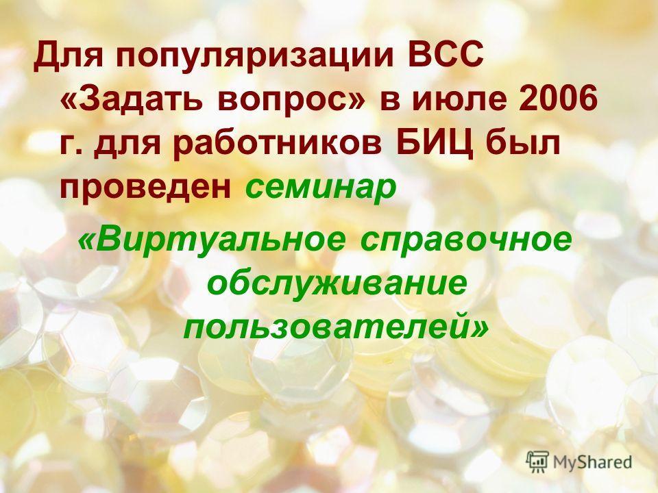 Для популяризации ВСС «Задать вопрос» в июле 2006 г. для работников БИЦ был проведен семинар «Виртуальное справочное обслуживание пользователей»