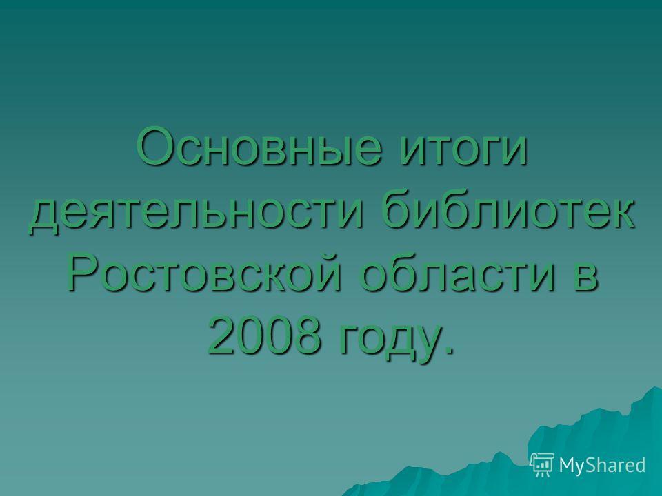 Основные итоги деятельности библиотек Ростовской области в 2008 году.