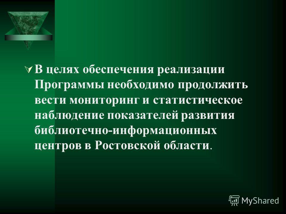В целях обеспечения реализации Программы необходимо продолжить вести мониторинг и статистическое наблюдение показателей развития библиотечно-информационных центров в Ростовской области.