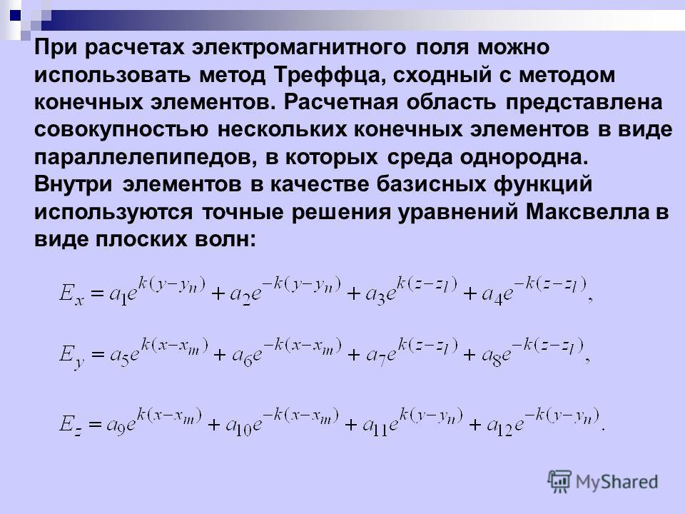 При расчетах электромагнитного поля можно использовать метод Треффца, сходный с методом конечных элементов. Расчетная область представлена совокупностью нескольких конечных элементов в виде параллелепипедов, в которых среда однородна. Внутри элементо