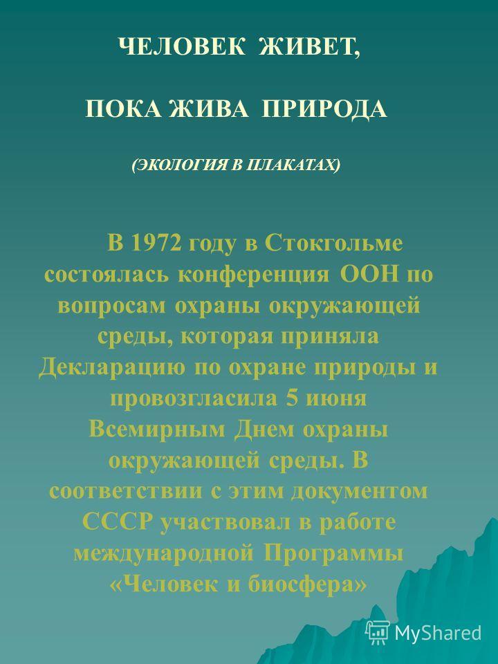 ЧЕЛОВЕК ЖИВЕТ, ПОКА ЖИВА ПРИРОДА (ЭКОЛОГИЯ В ПЛАКАТАХ) В 1972 году в Стокгольме состоялась конференция ООН по вопросам охраны окружающей среды, которая приняла Декларацию по охране природы и провозгласила 5 июня Всемирным Днем охраны окружающей среды