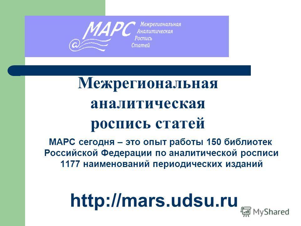 МАРС сегодня – это опыт работы 150 библиотек Российской Федерации по аналитической росписи 1177 наименований периодических изданий http://mars.udsu.ru Межрегиональная аналитическая роспись статей