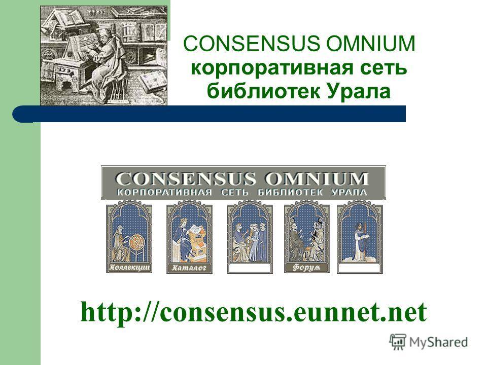 CONSENSUS OMNIUM корпоративная сеть библиотек Урала http://consensus.eunnet.net