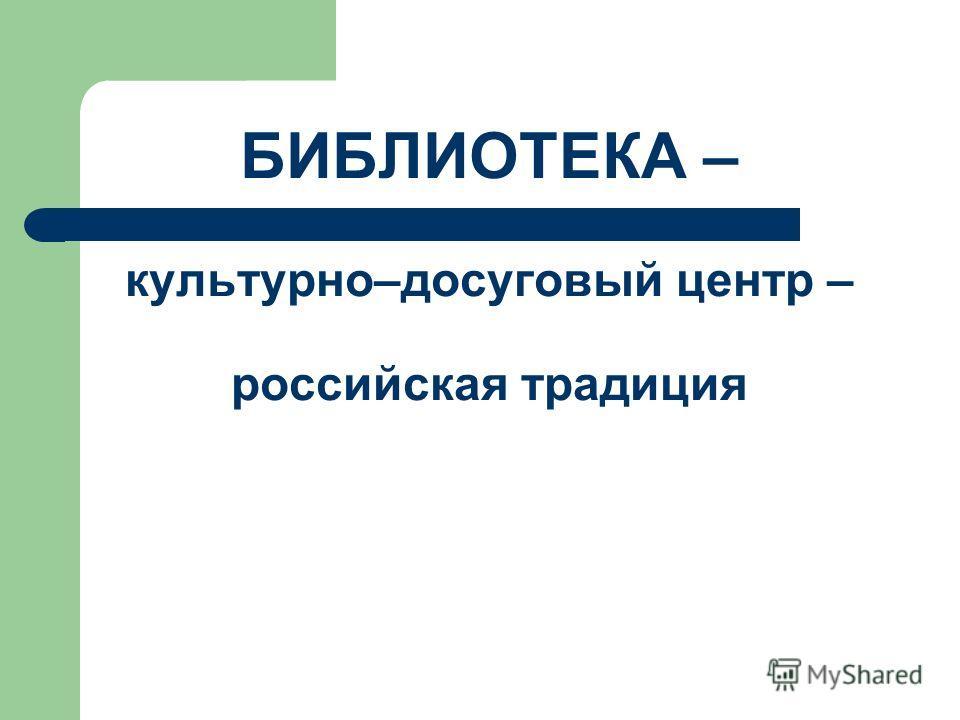 БИБЛИОТЕКА – культурно–досуговый центр – российская традиция