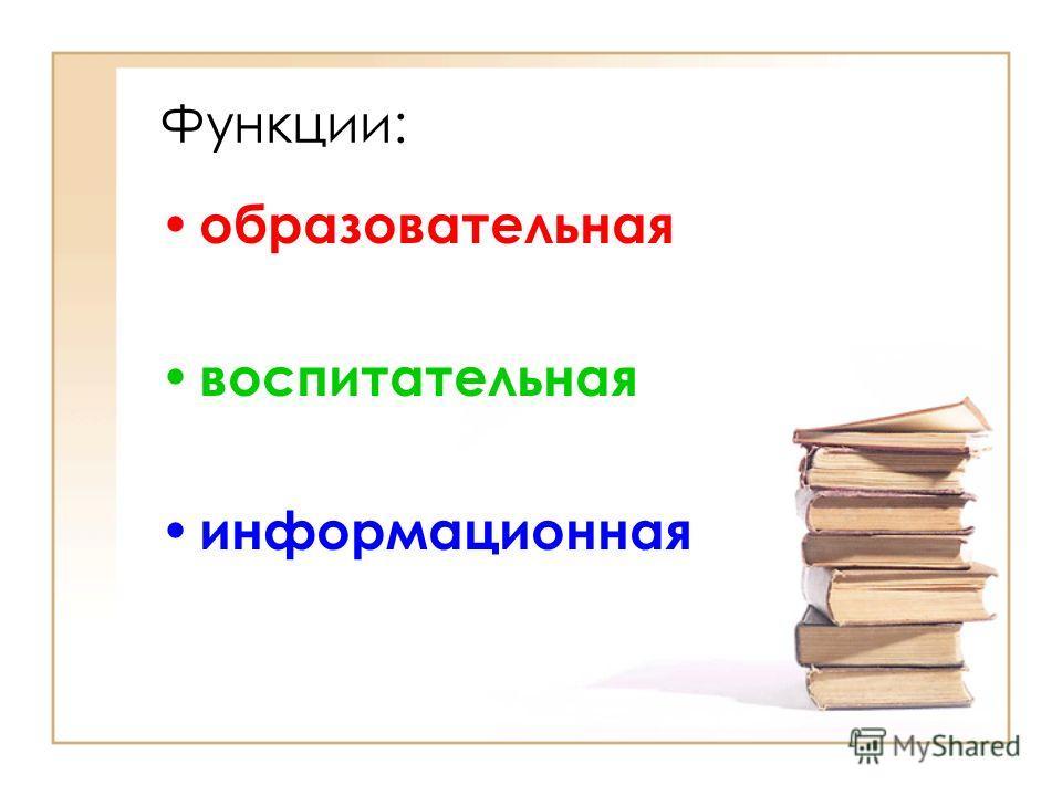 Функции: образовательная воспитательная информационная