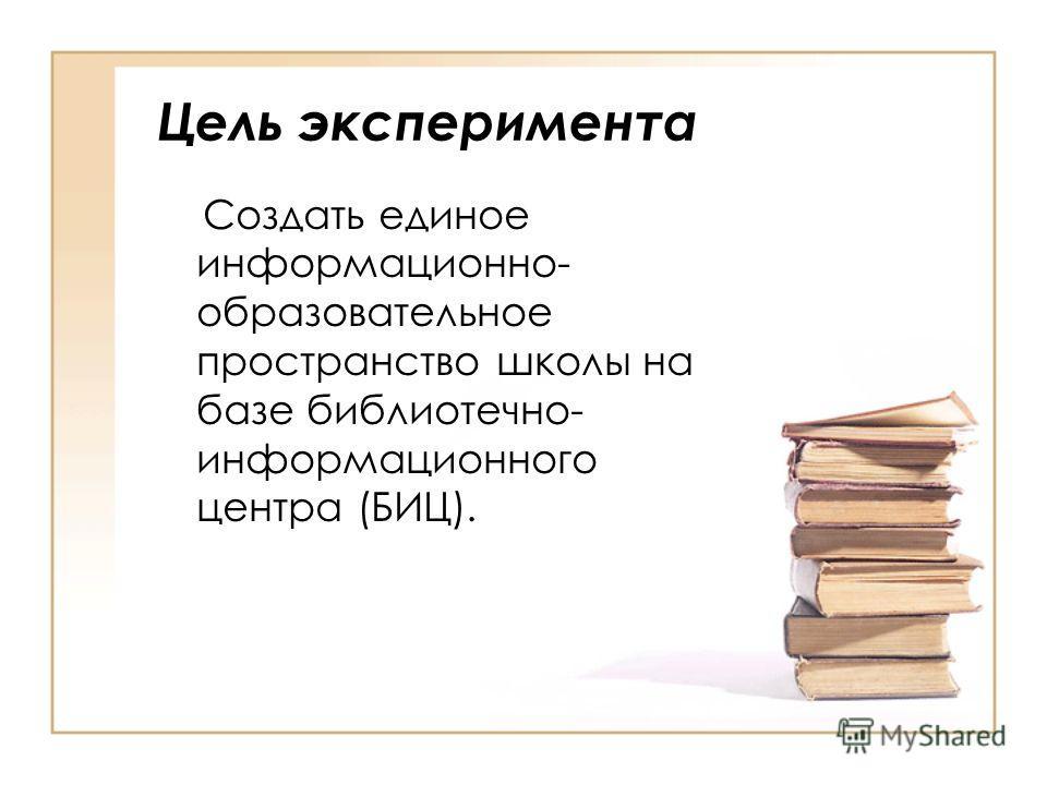 Цель эксперимента Создать единое информационно- образовательное пространство школы на базе библиотечно- информационного центра (БИЦ).