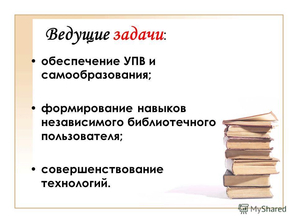 Ведущие задачи : обеспечение УПВ и самообразования; формирование навыков независимого библиотечного пользователя; совершенствование технологий.