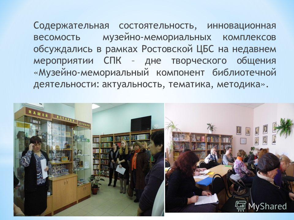 Содержательная состоятельность, инновационная весомость музейно-мемориальных комплексов обсуждались в рамках Ростовской ЦБС на недавнем мероприятии СПК – дне творческого общения «Музейно-мемориальный компонент библиотечной деятельности: актуальность,