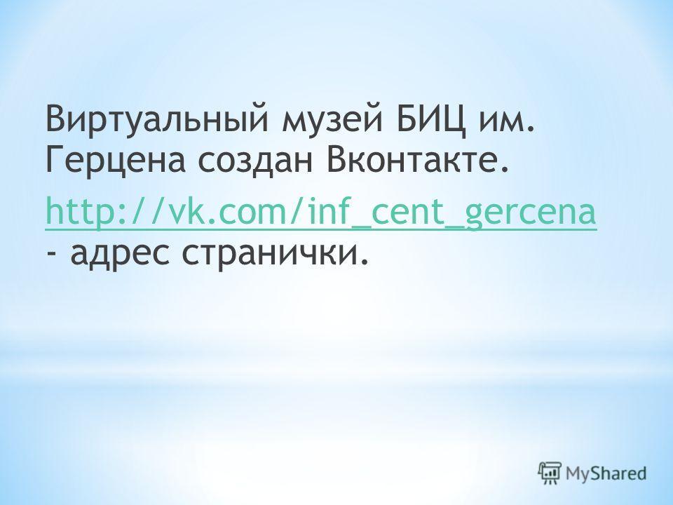 Виртуальный музей БИЦ им. Герцена создан Вконтакте. http://vk.com/inf_cent_gercena http://vk.com/inf_cent_gercena - адрес странички.